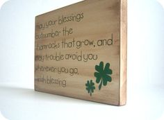 Irish Blessing May your blessings outnumber the shamrocks that grow, and may trouble avoid you wherever you go