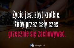 Życie jest zbyt krótkie, żeby przez cały czas grzecznie się zachowywać | LikePin.pl - Cytaty, Sentencje, Demoty Wtf Funny, Motto, Sentences, Depression, Writer, Life Quotes, Sad, Inspirational Quotes, Humor