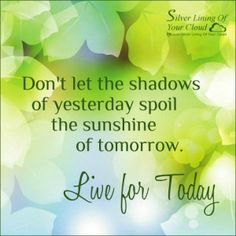 """""""Don't let the shadows of yesterday spoil the sunshine of tomorrow. Live for today."""" ~ Nandina Morris   _More fantastic quotes on: https://www.facebook.com/SilverLiningOfYourCloud  _Follow my Quote Blog on: http://silverliningofyourcloud.wordpress.com/"""