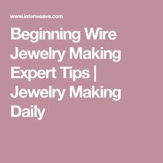 Beginning Wire Jewelry Making Expert Tips | Jewelry Making Daily