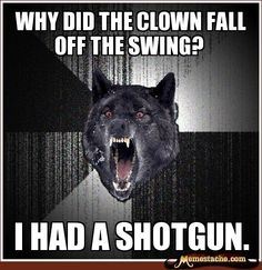 Insanity Wolf: Why did the clown fall off the swing?...