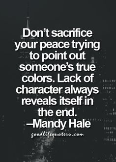 Don't sacrifice your peace trying to point out someone's true colors. Lack of character always reveals itself in the end. ~Mandy Hale