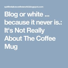 Blog or white ... because it never is.: It's Not Really About The Coffee Mug