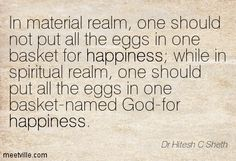 In material realm, one should not put all the eggs in one basket for happiness