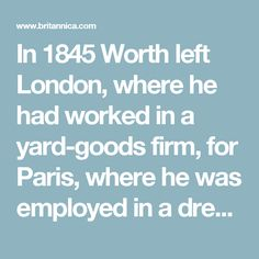 In 1845 Worth left London, where he had worked in a yard-goods firm, for Paris, where he was employed in a dress accessories shop. His timing was propitious, as the creation of the Second Empire (1852) ushered in a new era of prosperity. With the reinvigoration of Parisian political and intellectual life, Worth established his own ladies' tailor shop in 1858. Through Princess Metternich, wife of the Austrian ambassador to France (see Klemens, Fürst von Metternich), he gained the patronage of…