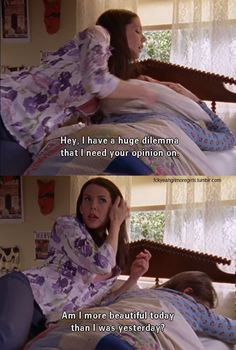 Gilmore Girls   Lorelai Gilmore: Hey, I have a huge dilemma that I need your opinion on! Am I more beautiful today than I was yesterday?