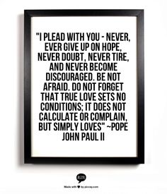 """I plead with you - never, ever give up on hope,   never doubt, never tire, and never become discouraged.   Be not afraid.   Do not forget that true love sets no conditions;   it does not calculate or complain,   but simply loves""   ~Pope John Paul II"