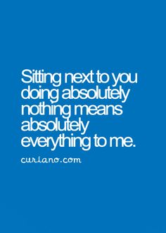 Sitting next to you doing absolutely nothing means absolutely everything to me.
