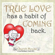 ❤❤❤ True Love has a habit of Coming back. Amen...Little Church Mouse 29 October 2015 ❤❤❤