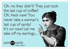 Oh, No They Didn't! They just took the last cup of Coffee? Oh, heck naw! You never take a  woman's last cup of sanity! It's on now! Let me take off my earrings...[_]3