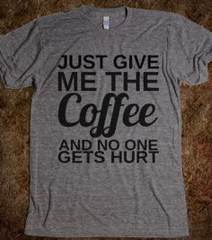 JUST GIVE ME THE COFFEE - glamfoxx.com - Skreened T-shirts, Organic Shirts, Hoodies, Kids Tees, Baby One-Pieces and Tote Bags