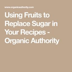 Using Fruits to Replace Sugar in Your Recipes - Organic Authority