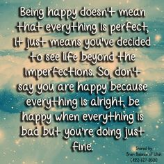 Being #happy doesn't mean that everything is #perfect, it just means you've decided to see #life beyond the #imperfections. So, don't say you are happy because everything is alright, be happy when everything is bad but you're doing just #fine. #Utah #brainbalance  #addressthecause #happiness #motvational