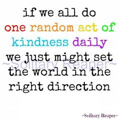 If we all do one random act of kindness daily. We just might set the world in the right direction.