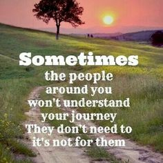 Sometimes the people around you won't understand your journey. They don't need to it's not for them