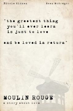 the greatest thing you'll ever learn is just to love and be loved in return.. Moulin Rouge