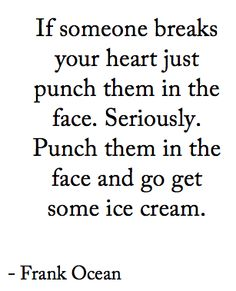 """""""If someone breaks your heart, punch them in the face. Seriously. Punch them in the face and go get some ice cream."""" ~Frank Ocean"""