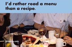 I'd rather read a menu than a recipe.