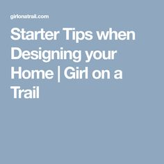 Starter Tips when Designing your Home | Girl on a Trail