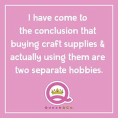 I have come to the conclusion that buying craft supplies & actually using them are two separate hobbies