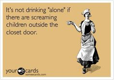 It's not drinking 'alone' if there are screaming children outside the closet door.