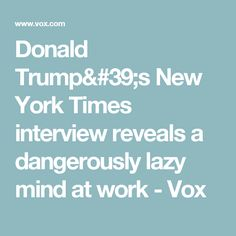 Donald Trump's New York Times interview reveals a dangerously lazy mind at work - Vox