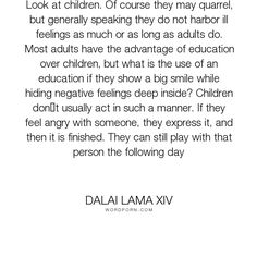 "Dalai Lama XIV - ""Look at children. Of course they may quarrel, but generally speaking they do not..."". inspirational, children"