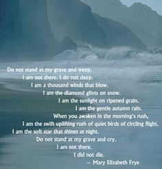 Do not stand at my grave and weep...  By Mary Elizabeth Frye. I found this poem after my grandfather died and I have loved it ever since. When we die, our spirit lives on. But one day we will be reunited with our bodies because of Christ and His Atonement for us.