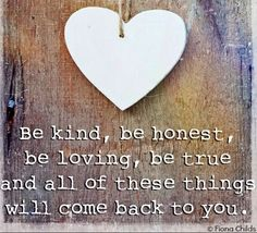 Be Kind, Be honest, loving, be true and all of these things will come back to you.