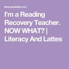 I'm a Reading Recovery Teacher. NOW WHAT?   Literacy And Lattes