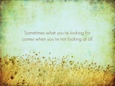 Sometimes what you're looking for comes when you're looking at all | Anonymous ART of Revolution