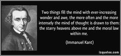 Two things fill the mind with ever-increasing wonder and awe, the more often and the more intensely the mind of thought is drawn to them: th...