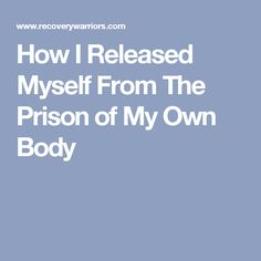 How I Released Myself From The Prison of My Own Body