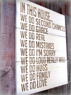 "I wonder if I could make this myself! I love what this says... ""In this house... We do second chances, we do grace, we do real, we do mistakes, we do I'm sorry, we do loud really well, we do hugs, we do family, we do love."""