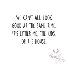 We can't all look good at the same time...It's either me, the kids, or the house...