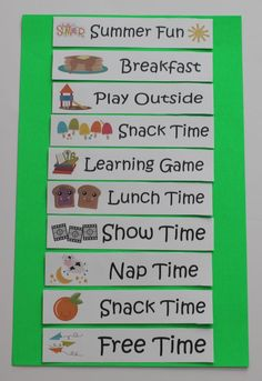 Summer Schedule - I like this idea for a year-round daily routine planner, could use magnates for each activity and stick them to a decorated cookie sheet at kid-eye-level.  Could move the activities around depending on what we are doing that day.  Good to give the kids an idea of what to expect to do each day.