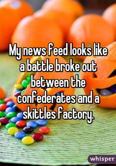 """My news feed looks like a battle broke out between the confederates and a skittles factory."""