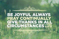 "The choice is yours. ""Be joyful always. Pray continually. Give thanks in all circumstances."" 1 Thessalonians 5:16-18"
