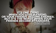 """it's one thing when you lose a friend, or your friends become enemies. but it's the worst when your friends become strangers."" - hayley williams"