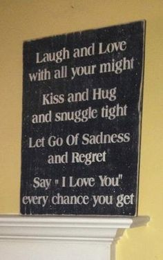 Laugh and Love with all your might, Kiss and Hug and snuggle tight, Let go of Sadness and Regret, Say I LOVE YOU every chance you get.