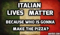 Italian lives matter because who is gonna make the pizza?