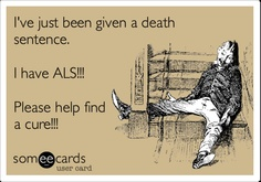 I've just been given a death sentence. I have ALS!!! Please help find a cure!!!