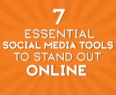 7 Essential Social Media Tools To Stand Out Online - making the most of your time, since you're spending a lot of time online already, aren't you?