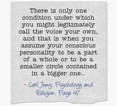 There is only one condition under which you might legitimately call the voice your own, and that is when you assume your conscious personality to be a part of a whole or to be a smaller circle contained in a bigger one.. ~Carl Jung, CW 11, Page 47.