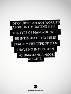 """""""Of course I am not worried about intimidating me. The type of man who will be intimidated by me is exactly the type of man I have no interest in."""""""