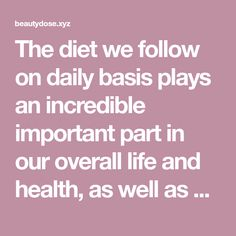 The diet we follow on daily basis plays an incredible important part in our overall life and health, as well as whether or not we are going to be prone to various health risks and conditions. Most …