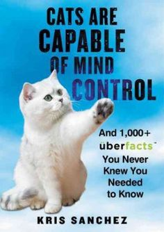Cats are capable of mind control : and 1,000+ UberFacts you never knew you needed to know by Kris Sanchez.