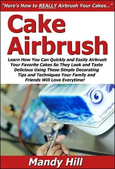 Cake Airbrush: Learn How You Can Quickly & Easily Airbrush Your Favorite Cakes So They Look & Taste Delicious Using These Simple Decorating Tips & Techniques ... Your Family & Friends Will Love Everytime! by Mandy Hill http://www.amazon.com/dp/B00CL0QUD8/ref=cm_sw_r_pi_dp_qMTrwb1J6EZXD
