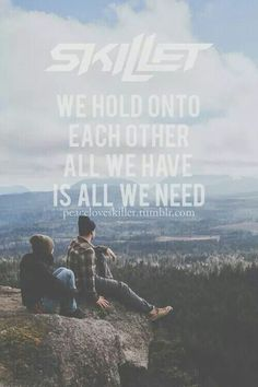"""""""We hold onto each other; all we have is all we need,"""" --Skillet; """"Good To Be Alive""""; Rise (2013)"""