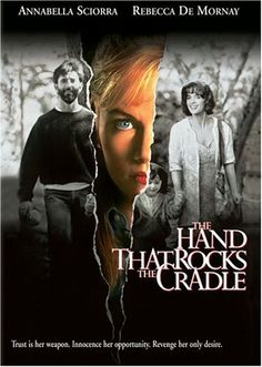 The Hand That Rocks The Cradle -  After her humiliated husband kills himself, an embittered pregnant widow loses her child, and embarks on a mission of vengeance against a woman and her family.
